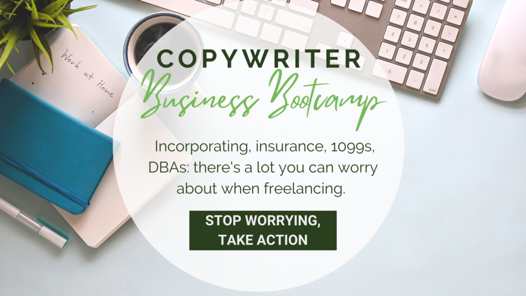 Computer keyboard, coffee cup, and notebook overlaid with text that reads: Copywriter Business Bootcamp. Incorporating, insurance, 1099s, DBAs, there's a lot you can worry about when freelancing. Stop worrying, take action.